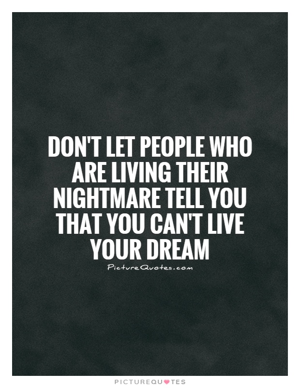 dont-let-people-who-are-living-their-nightmare-tell-you-that-you-cant-live-your-dream-quote-1