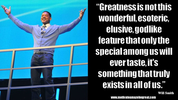 Greatness is not this wonderful, esoteric, elusive, godlike feature that only the special among us will ever taste, it's something that truly exists in all of us. WillSmith