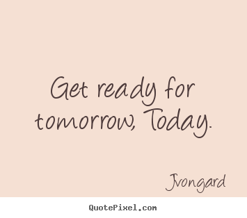 get-ready-for-tomorrow-today-jvongard-top-motivational-sayings-NG7Jyr-quote (1)