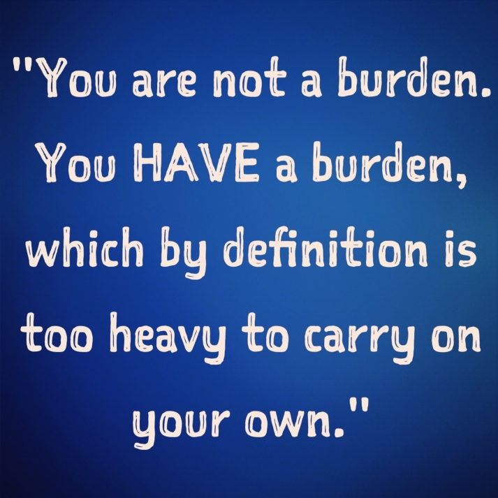 inspirational-quotes-inspiring-quotes-potential-quotes-inner-voice-quotes-you-are-not-a-burden-you-have-a-burden-which-by-definition-is-too-heavy-to-carry-on-yoru-own