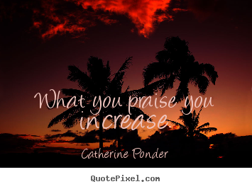 quotes-what-you-praise_16638-0