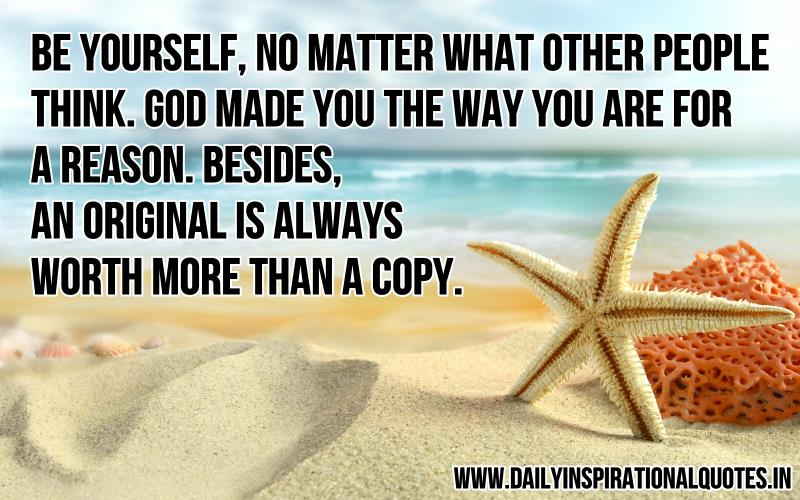 be-yourself-no-matter-what-other-people-think-god-made-you-the-way-you-are-for-a-reason-besides-an-original-is-always-worth-more-than-a-copy-inspirational-quote.jpg