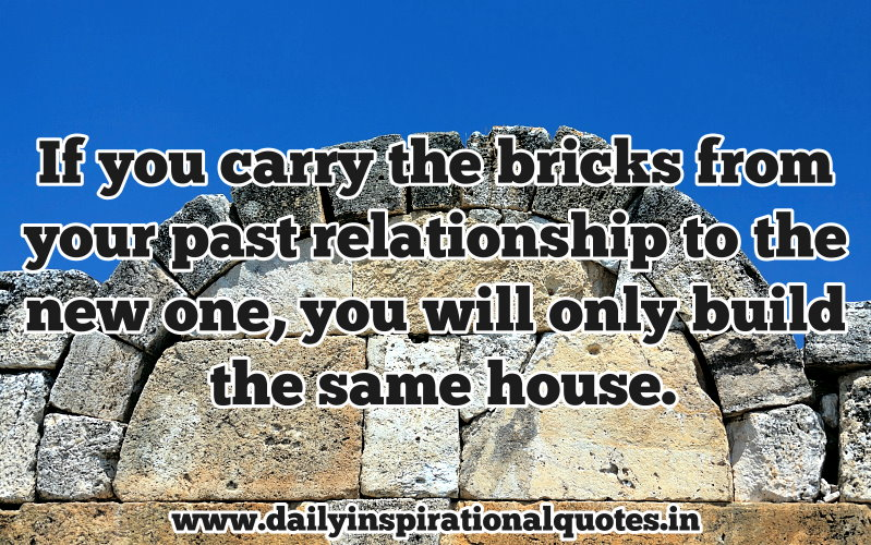 if-you-carry-the-bricks-from-your-past-relationship-to-the-new-oneyou-will-only-build-the-same-house-inspirational-quote