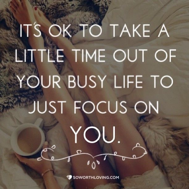 its-ok-to-take-a-little-time-ot-of-your-busy-life-to-just-focus-on-you-156705